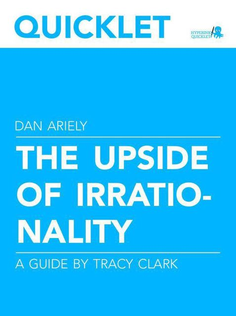 Quicklet on Dan Ariely's The Upside of Irrationality (CliffNotes-like Book Summary and Analysis), Tracy Clark