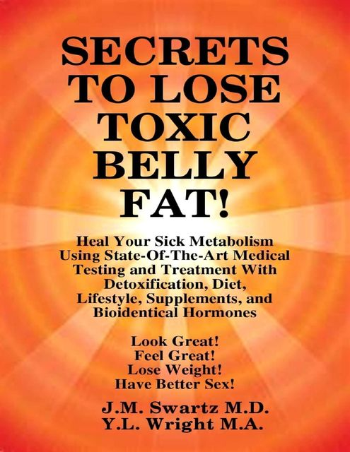 Secrets to Lose Toxic Belly Fat! Heal Your Sick Metabolism Using State-of-the-Art Medical Testing and Treatment With Detoxification, Diet, Lifestyle, Supplements, and Bioidentical Hormones, J.M.Swartz Y.L.Wright M.A.