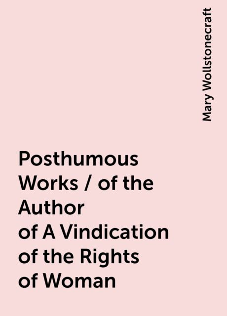 Posthumous Works / of the Author of A Vindication of the Rights of Woman, Mary Wollstonecraft