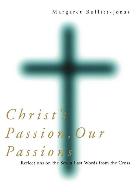 Christ's Passion, Our Passions, Margaret Bullitt-Jonas