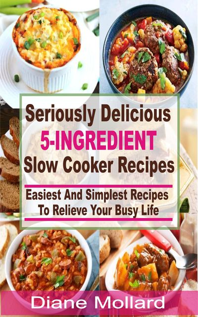 Seriously Delicious 5-Ingredient Slow Cooker Recipes, Diane Mollard
