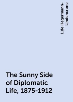 The Sunny Side of Diplomatic Life, 1875-1912, L.de Hegermann-Lindencrone