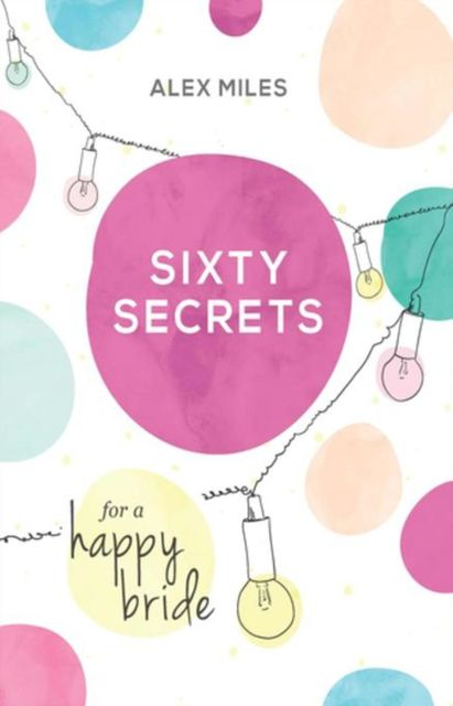 Sixty Secrets for a Happy Bride, Alex Miles