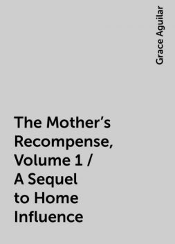 The Mother's Recompense, Volume 1 / A Sequel to Home Influence, Grace Aguilar