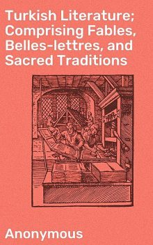 Turkish Literature; Comprising Fables, Belles-lettres, and Sacred Traditions,