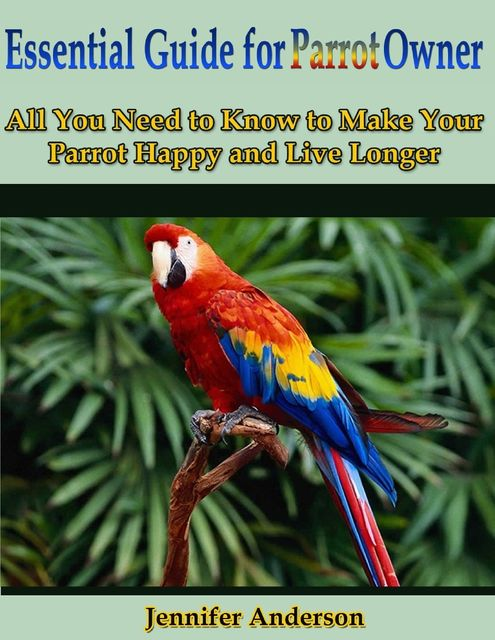 Essential Guide for Parrot Owner: All You Need to Know to Make Your Parrot Happy and Live Longer, Jennifer Anderson