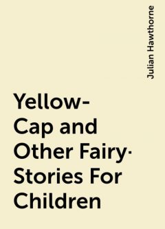 Yellow-Cap and Other Fairy-Stories For Children, Julian Hawthorne