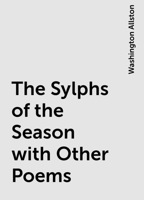 The Sylphs of the Season with Other Poems, Washington Allston