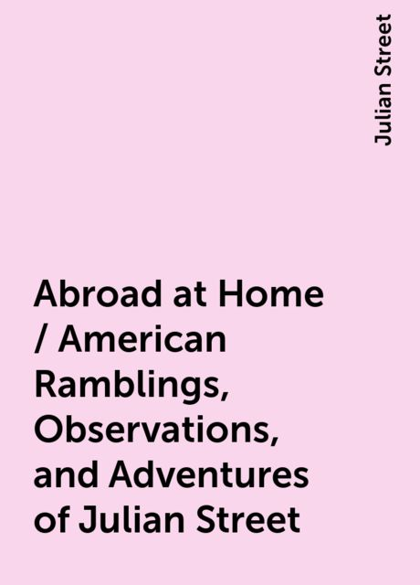 Abroad at Home / American Ramblings, Observations, and Adventures of Julian Street, Julian Street