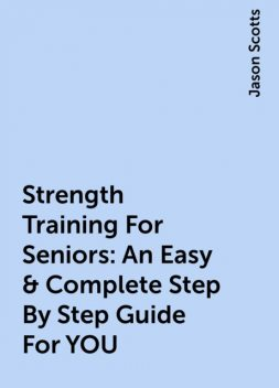 Strength Training For Seniors: An Easy & Complete Step By Step Guide For YOU, Jason Scotts
