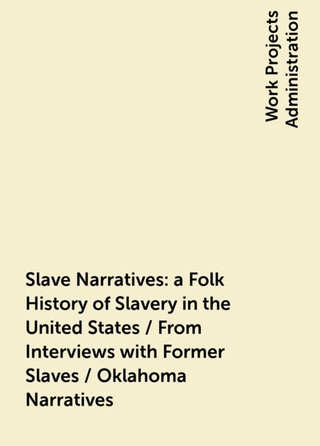 Slave Narratives: a Folk History of Slavery in the United States / From Interviews with Former Slaves / Oklahoma Narratives,
