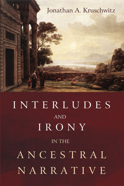 Interludes and Irony in the Ancestral Narrative, Jonathan A. Kruschwitz