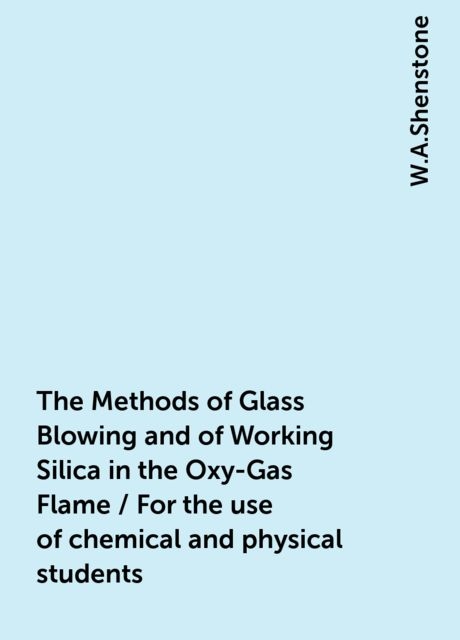 The Methods of Glass Blowing and of Working Silica in the Oxy-Gas Flame / For the use of chemical and physical students, W.A.Shenstone