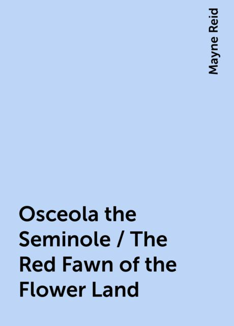 Osceola the Seminole / The Red Fawn of the Flower Land, Mayne Reid