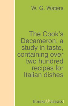 The Cook's Decameron: a study in taste, containing over two hundred recipes for Italian dishes, W.G.Waters