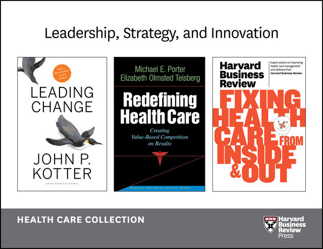 Leadership, Strategy, and Innovation: Health Care Collection (8 Items), Peter Drucker, Harvard Business Review, John P. Kotter, Elizabeth Teisberg, Michael Porter