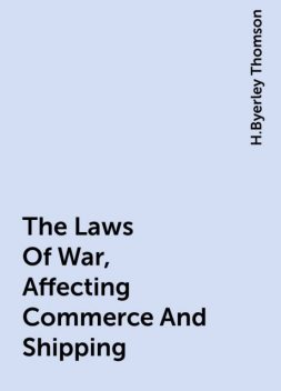The Laws Of War, Affecting Commerce And Shipping, H.Byerley Thomson