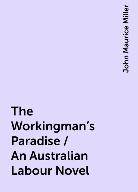 The Workingman's Paradise / An Australian Labour Novel, John Maurice Miller