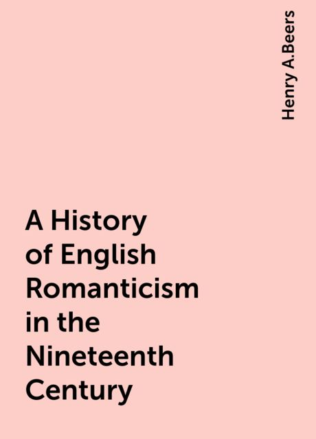 A History of English Romanticism in the Nineteenth Century, Henry A.Beers