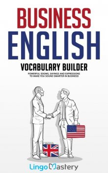 Business English Vocabulary Builder: Powerful Idioms, Sayings and Expressions to Make You Sound Smarter in Business, Lingo Mastery