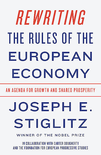 Rewriting the Rules of the European Economy: An Agenda for Growth and Shared Prosperity, Joseph Stiglitz
