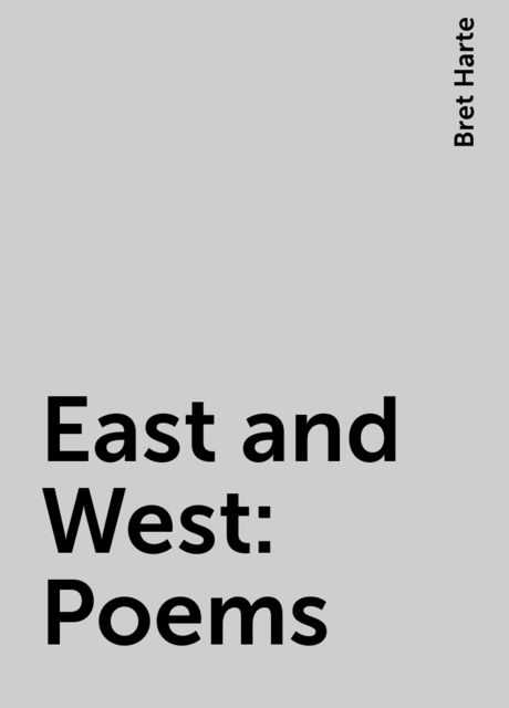 East and West: Poems, Bret Harte