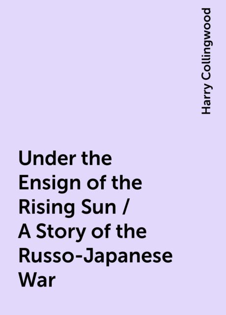Under the Ensign of the Rising Sun / A Story of the Russo-Japanese War, Harry Collingwood