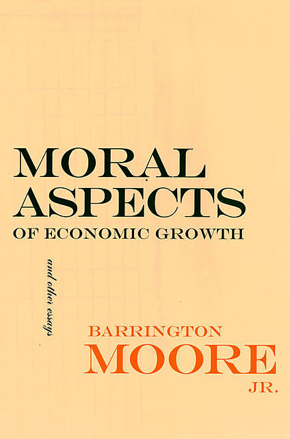 Moral Aspects of Economic Growth, and Other Essays, J.R., Barrington Moore