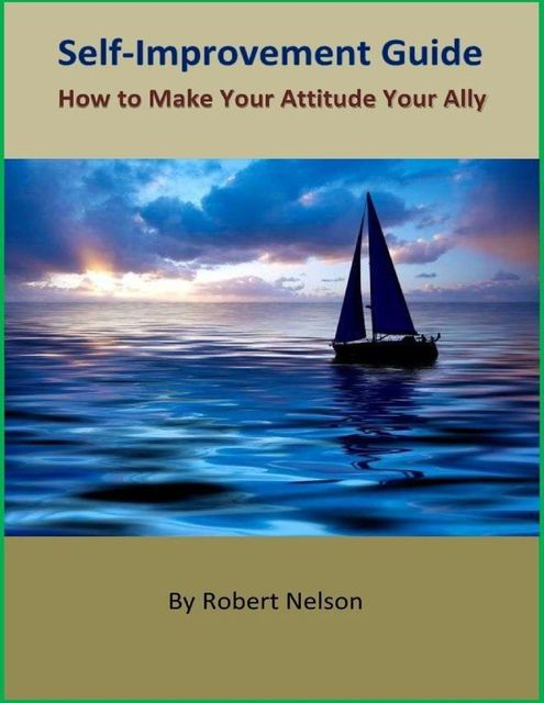 Self-Improvement Guide: How to Make Your Attitude Your Ally, Robert H. Nelson