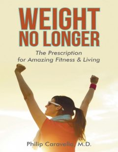 Weight No Longer: The Prescription for Amazing Fitness & Living, Philip Caravella