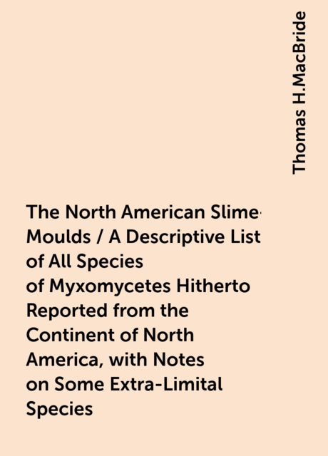 The North American Slime-Moulds / A Descriptive List of All Species of Myxomycetes Hitherto Reported from the Continent of North America, with Notes on Some Extra-Limital Species, Thomas H.MacBride
