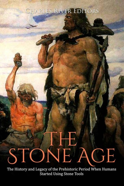 The Stone Age: The History and Legacy of the Prehistoric Period When Humans Started Using Stone Tools, Charles Editors