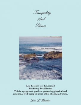 Tranquility and Silence: Life Lessons Lost & Learned-Resiliency Re-Affirmed- This is a Pragmatic Guide to Promoting Physical and Emotional Well-Being in Times of Life Alternating Adversity, Lori L Wharton