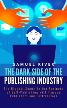 The Dark Side of the Publishing Industry: The Biggest Scams in the Business of Self-Publishing with Famous Publishers and Distributors, Samuel River