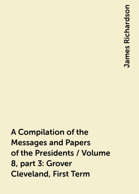 A Compilation of the Messages and Papers of the Presidents / Volume 8, part 3: Grover Cleveland, First Term, James Richardson