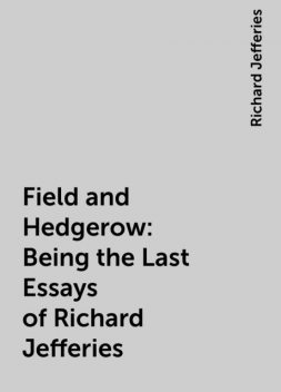 Field and Hedgerow: Being the Last Essays of Richard Jefferies, Richard Jefferies