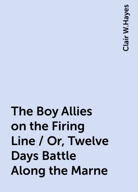 The Boy Allies on the Firing Line / Or, Twelve Days Battle Along the Marne, Clair W.Hayes