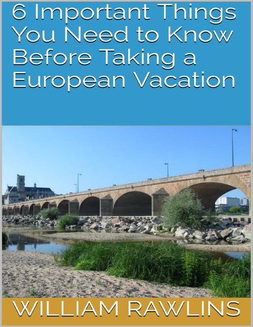 6 Important Things You Need to Know Before Taking a European Vacation, William Rawlins