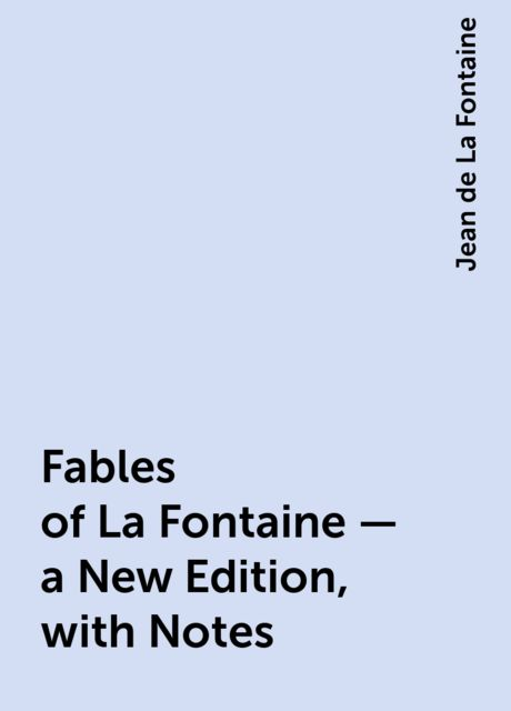 Fables of La Fontaine — a New Edition, with Notes, Jean de La Fontaine