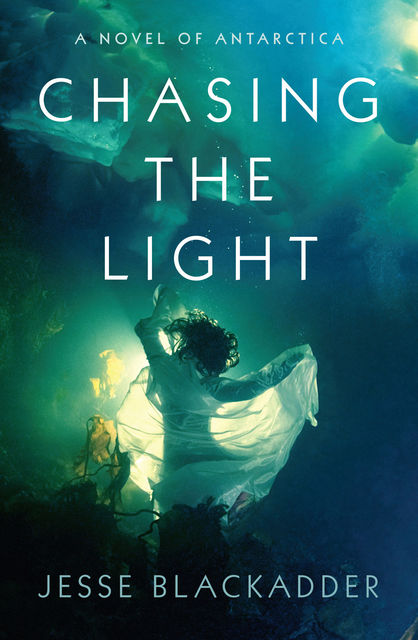 Chasing the Light: A Novel of Antarctica, Jesse Blackadder