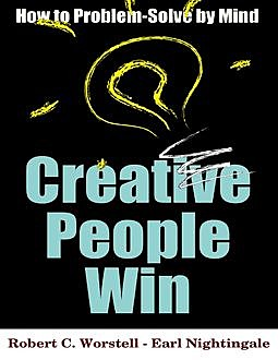 Creative People Win – How to Problem Solve By Mind, Earl Nightingale, Robert C.Worstell