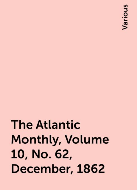 The Atlantic Monthly, Volume 10, No. 62, December, 1862, Various