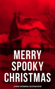 MERRY SPOOKY CHRISTMAS (25 Weird & Supernatural Tales in One Edition), Robert Louis Stevenson, Arthur Conan Doyle, Charles Dickens, O.Henry, Thomas Hardy, Wilkie Collins, Nathaniel Hawthorne, John Kendrick Bangs, M.R.James, William Douglas O'Connor, Catherine Crowe, G.K.Chesterton, Saki, Louisa M.Alcott, Emmuska Orczy