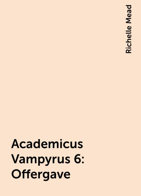 Academicus Vampyrus 6: Offergave, Richelle Mead