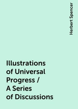 Illustrations of Universal Progress / A Series of Discussions, Herbert Spencer
