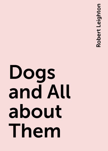 Dogs and All about Them, Robert Leighton