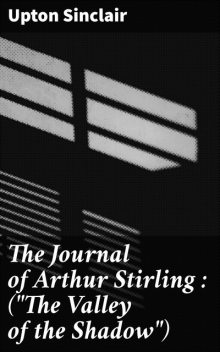 The Journal of Arthur Stirling : («The Valley of the Shadow»), Upton Sinclair