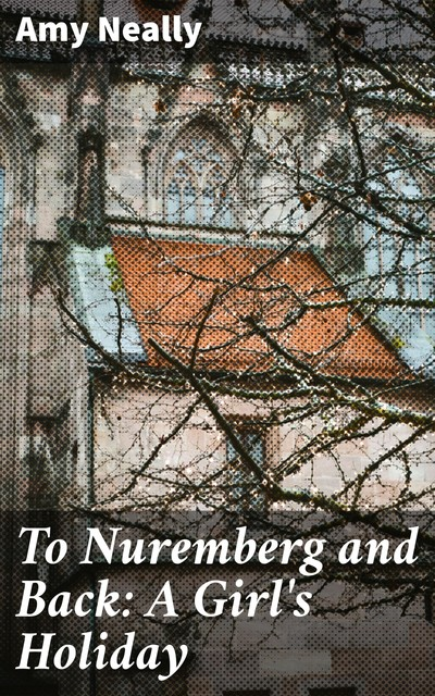 To Nuremberg and Back: A Girl's Holiday, Amy Neally