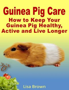 Guinea Pig Care: How to Keep Your Guinea Pig Healthy, Active and Live Longer, Lisa Brown