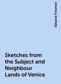 Sketches from the Subject and Neighbour Lands of Venice, Edward Freeman